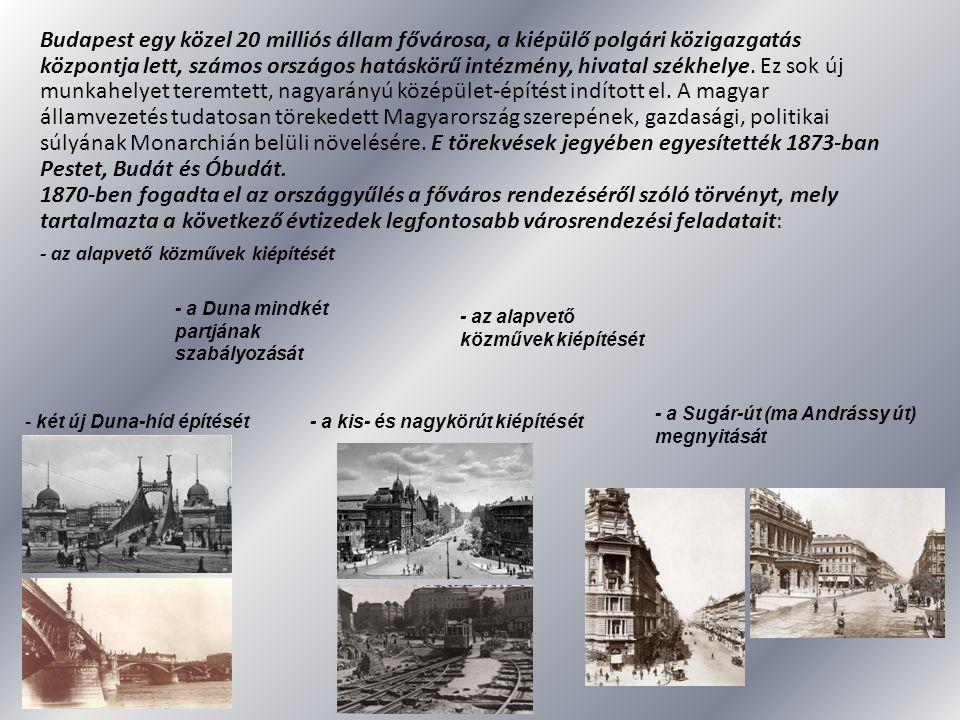 Budapest egy közel 20 milliós állam fővárosa, a kiépülő polgári közigazgatás központja lett, számos országos hatáskörű intézmény, hivatal székhelye. Ez sok új munkahelyet teremtett, nagyarányú középület-építést indított el. A magyar államvezetés tudatosan törekedett Magyarország szerepének, gazdasági, politikai súlyának Monarchián belüli növelésére. E törekvések jegyében egyesítették 1873-ban Pestet, Budát és Óbudát.