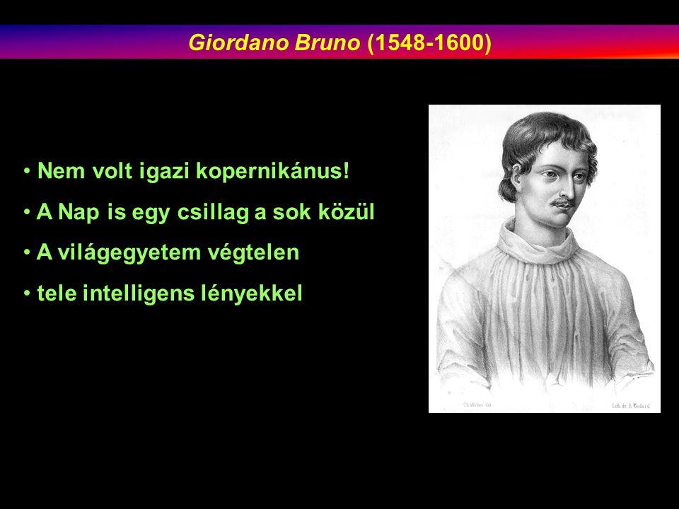 Giordano Bruno (1548-1600) Nem volt igazi kopernikánus! A Nap is egy csillag a sok közül. A világegyetem végtelen.