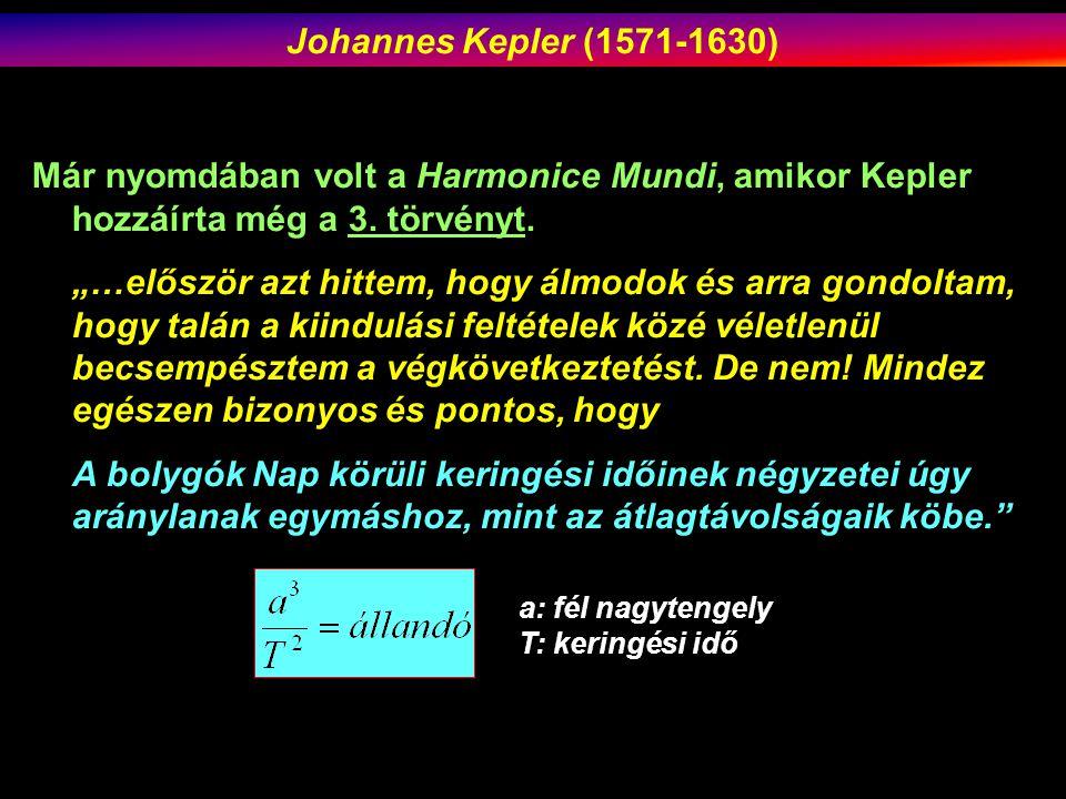 Johannes Kepler (1571-1630) Már nyomdában volt a Harmonice Mundi, amikor Kepler hozzáírta még a 3. törvényt.
