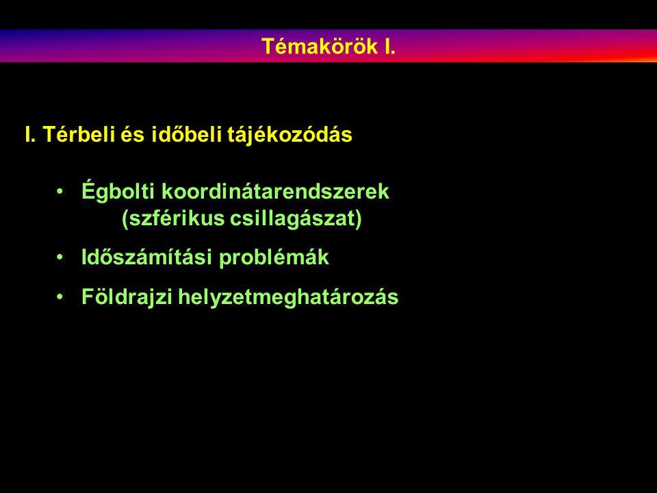Témakörök I. I. Térbeli és időbeli tájékozódás. Égbolti koordinátarendszerek (szférikus csillagászat)