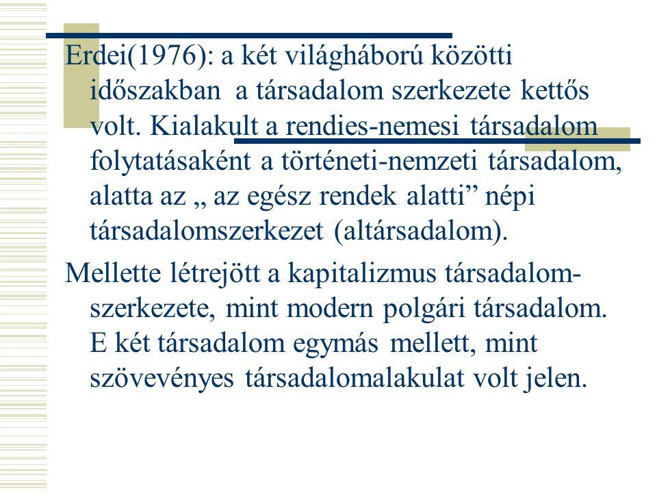 """Erdei(1976): a két világháború közötti időszakban a társadalom szerkezete kettős volt. Kialakult a rendies-nemesi társadalom folytatásaként a történeti-nemzeti társadalom, alatta az """" az egész rendek alatti népi társadalomszerkezet (altársadalom)."""