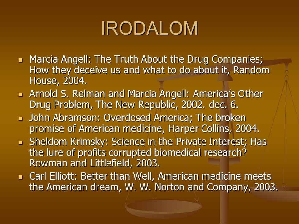 IRODALOM Marcia Angell: The Truth About the Drug Companies; How they deceive us and what to do about it, Random House, 2004.