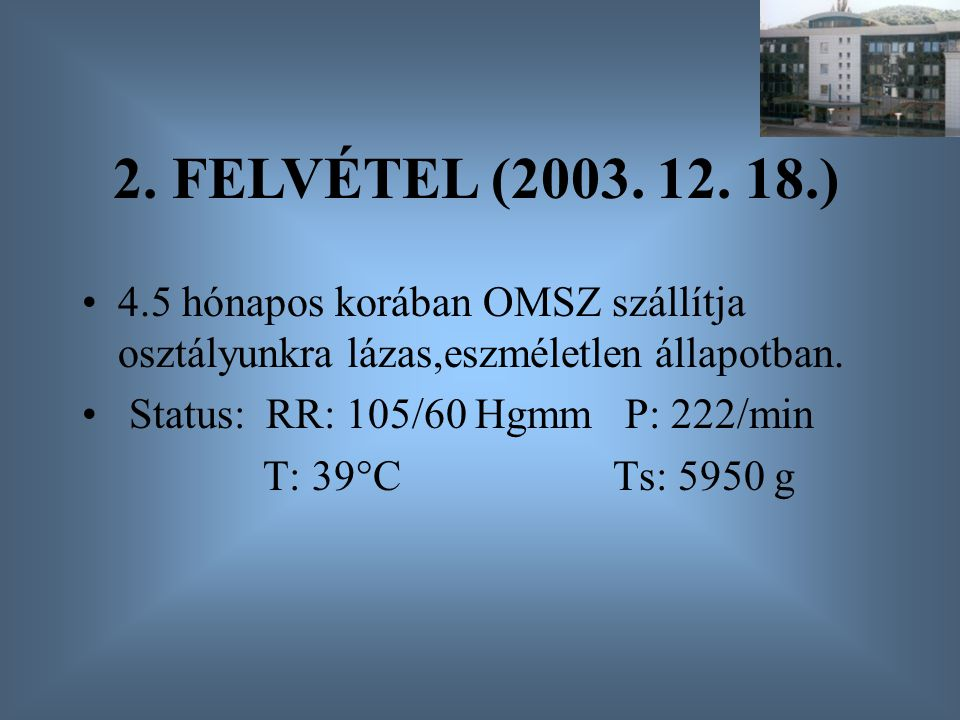 2. FELVÉTEL (2003. 12. 18.) 4.5 hónapos korában OMSZ szállítja osztályunkra lázas,eszméletlen állapotban.