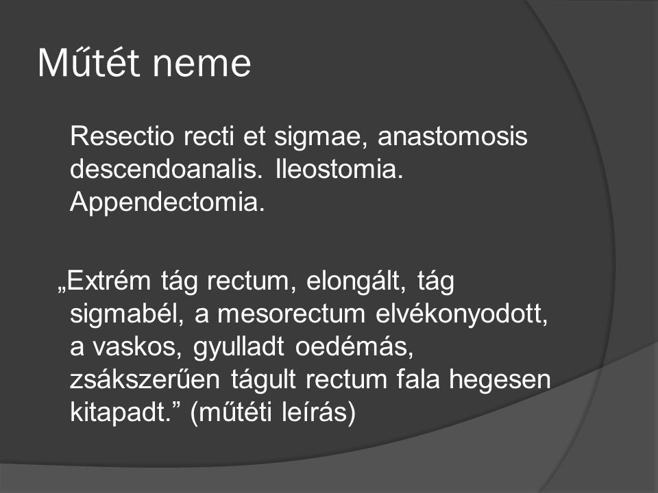 Műtét neme Resectio recti et sigmae, anastomosis descendoanalis. Ileostomia. Appendectomia.