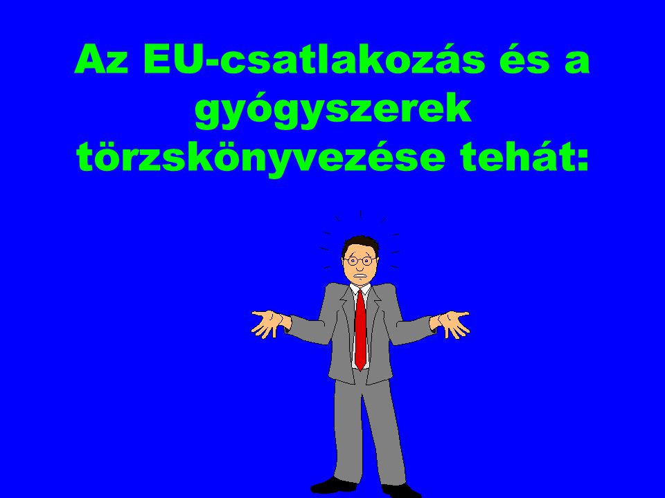 Az EU-csatlakozás és a gyógyszerek törzskönyvezése tehát: