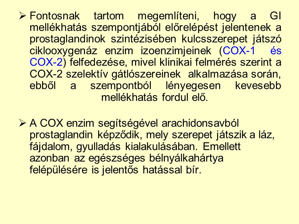 Fontosnak tartom megemlíteni, hogy a GI mellékhatás szempontjából előrelépést jelentenek a prostaglandinok szintézisében kulcsszerepet játszó ciklooxygenáz enzim izoenzimjeinek (COX-1 és COX-2) felfedezése, mivel klinikai felmérés szerint a COX-2 szelektív gátlószereinek alkalmazása során, ebből a szempontból lényegesen kevesebb mellékhatás fordul elő.