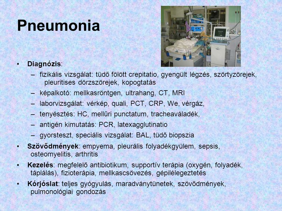 Pneumonia Diagnózis: fizikális vizsgálat: tüdő fölött crepitatio, gyengült légzés, szörtyzörejek, pleuritises dörzszörejek, kopogtatás.