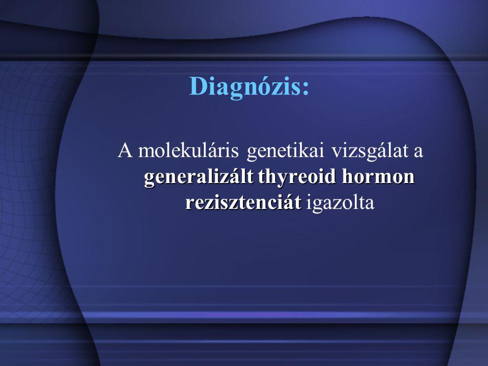 Diagnózis: A molekuláris genetikai vizsgálat a generalizált thyreoid hormon rezisztenciát igazolta