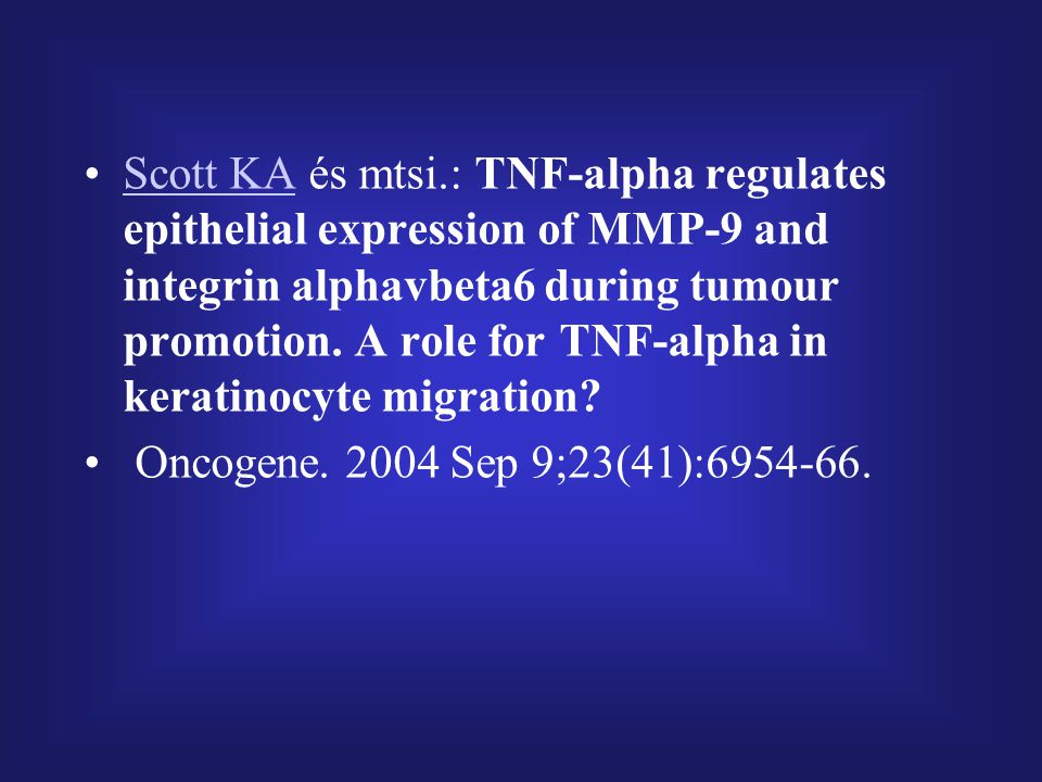 Scott KA és mtsi.: TNF-alpha regulates epithelial expression of MMP-9 and integrin alphavbeta6 during tumour promotion. A role for TNF-alpha in keratinocyte migration