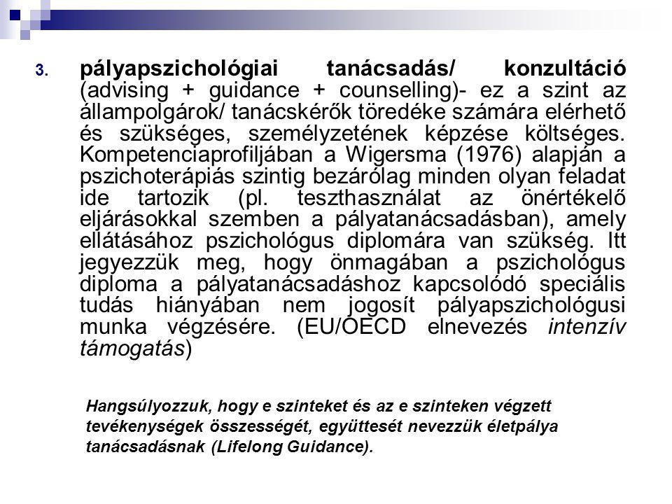 pályapszichológiai tanácsadás/ konzultáció (advising + guidance + counselling)- ez a szint az állampolgárok/ tanácskérők töredéke számára elérhető és szükséges, személyzetének képzése költséges. Kompetenciaprofiljában a Wigersma (1976) alapján a pszichoterápiás szintig bezárólag minden olyan feladat ide tartozik (pl. teszthasználat az önértékelő eljárásokkal szemben a pályatanácsadásban), amely ellátásához pszichológus diplomára van szükség. Itt jegyezzük meg, hogy önmagában a pszichológus diploma a pályatanácsadáshoz kapcsolódó speciális tudás hiányában nem jogosít pályapszichológusi munka végzésére. (EU/OECD elnevezés intenzív támogatás)