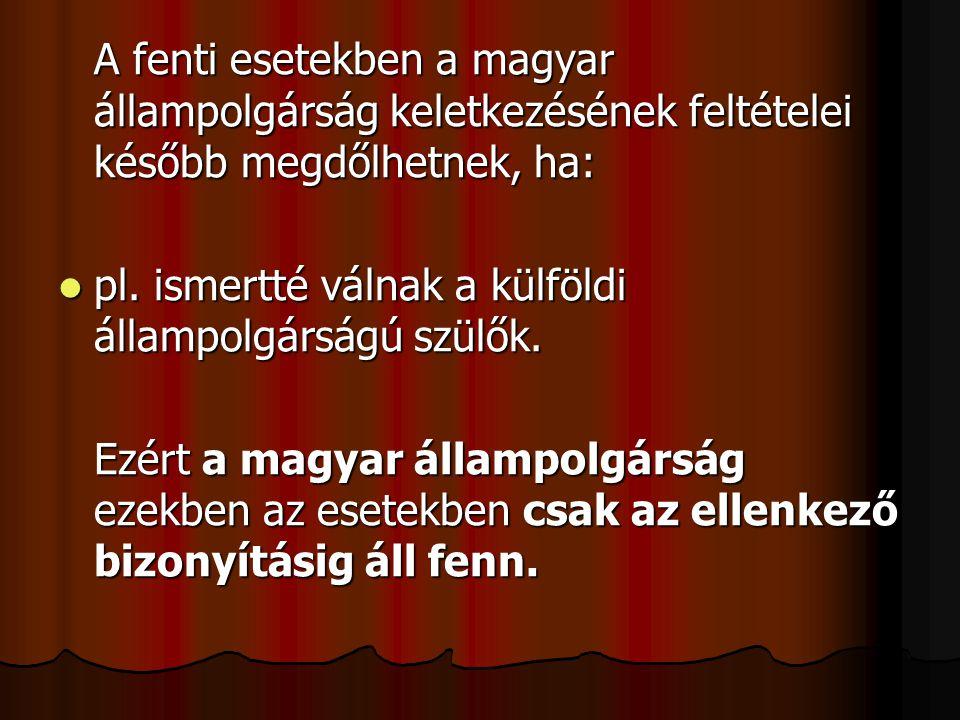 A fenti esetekben a magyar állampolgárság keletkezésének feltételei később megdőlhetnek, ha: