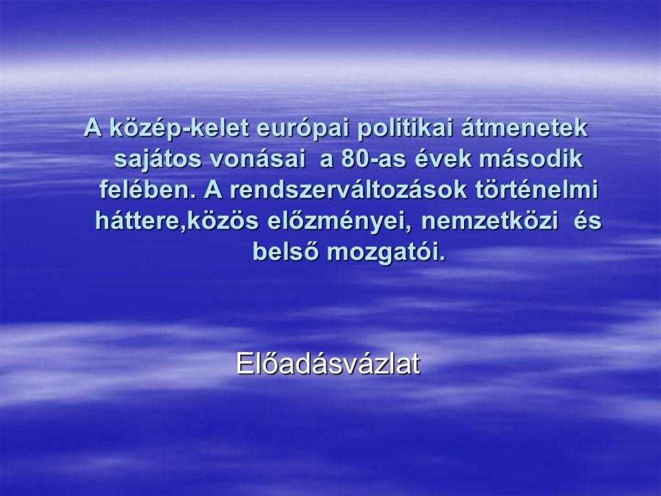 A közép-kelet európai politikai átmenetek sajátos vonásai a 80-as évek második felében. A rendszerváltozások történelmi háttere,közös előzményei, nemzetközi és belső mozgatói.