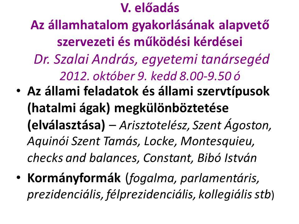 V. előadás Az államhatalom gyakorlásának alapvető szervezeti és működési kérdései Dr. Szalai András, egyetemi tanársegéd 2012. október 9. kedd 8.00-9.50 ó