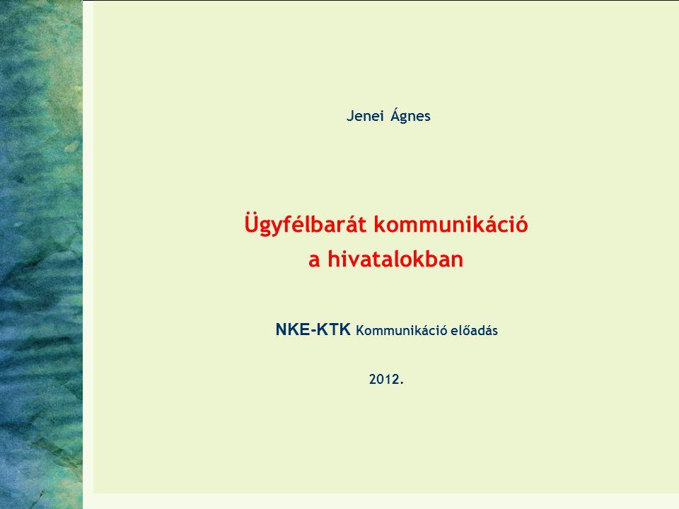 Jenei Ágnes Ügyfélbarát kommunikáció a hivatalokban NKE-KTK Kommunikáció előadás 2012.