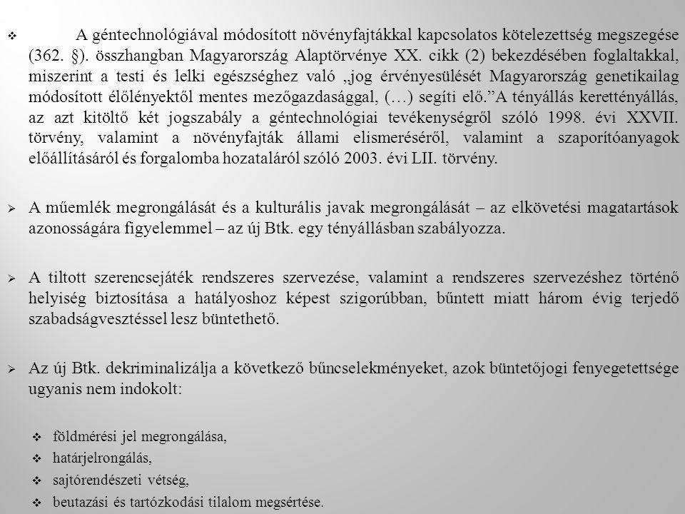 """A géntechnológiával módosított növényfajtákkal kapcsolatos kötelezettség megszegése (362. §). összhangban Magyarország Alaptörvénye XX. cikk (2) bekezdésében foglaltakkal, miszerint a testi és lelki egészséghez való """"jog érvényesülését Magyarország genetikailag módosított élőlényektől mentes mezőgazdasággal, (…) segíti elő. A tényállás kerettényállás, az azt kitöltő két jogszabály a géntechnológiai tevékenységről szóló 1998. évi XXVII. törvény, valamint a növényfajták állami elismeréséről, valamint a szaporítóanyagok előállításáról és forgalomba hozataláról szóló 2003. évi LII. törvény."""