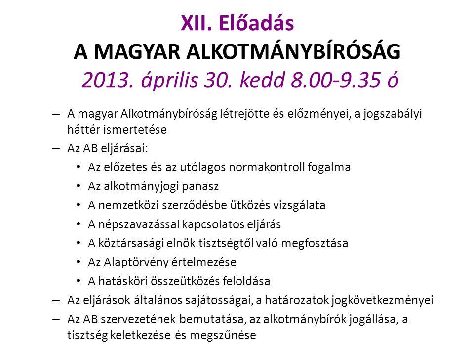 XII. Előadás A MAGYAR ALKOTMÁNYBÍRÓSÁG 2013. április 30. kedd 8. 00-9