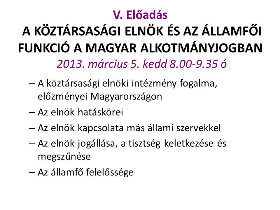 V. Előadás A KÖZTÁRSASÁGI ELNÖK ÉS AZ ÁLLAMFŐI FUNKCIÓ A MAGYAR ALKOTMÁNYJOGBAN 2013. március 5. kedd 8.00-9.35 ó