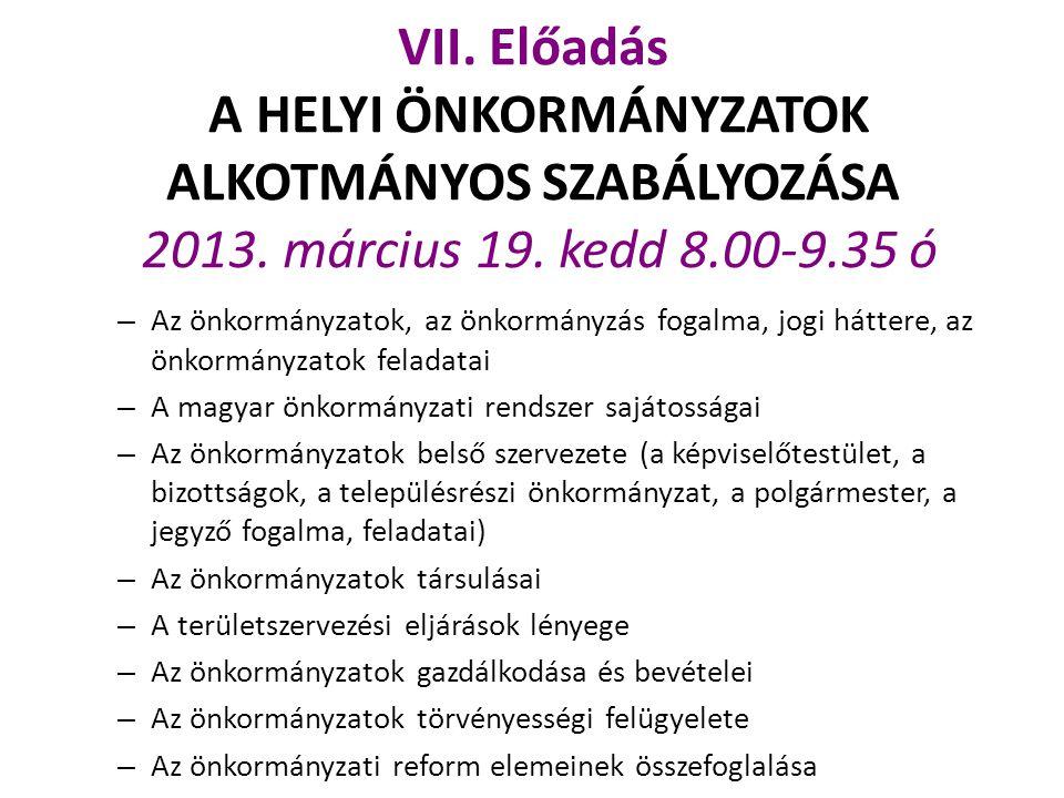 VII. Előadás A HELYI ÖNKORMÁNYZATOK ALKOTMÁNYOS SZABÁLYOZÁSA 2013