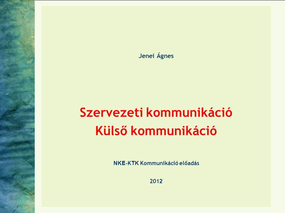 Jenei Ágnes Szervezeti kommunikáció Külső kommunikáció NKE-KTK Kommunikáció előadás 2012