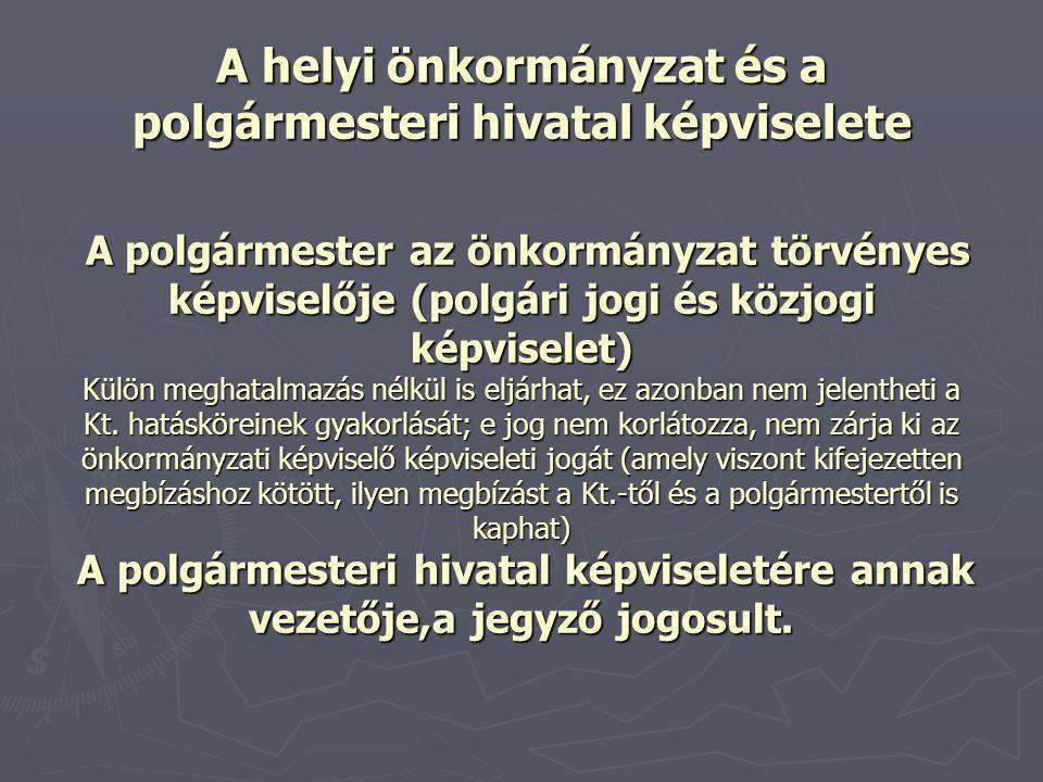 A helyi önkormányzat és a polgármesteri hivatal képviselete A polgármester az önkormányzat törvényes képviselője (polgári jogi és közjogi képviselet) Külön meghatalmazás nélkül is eljárhat, ez azonban nem jelentheti a Kt.