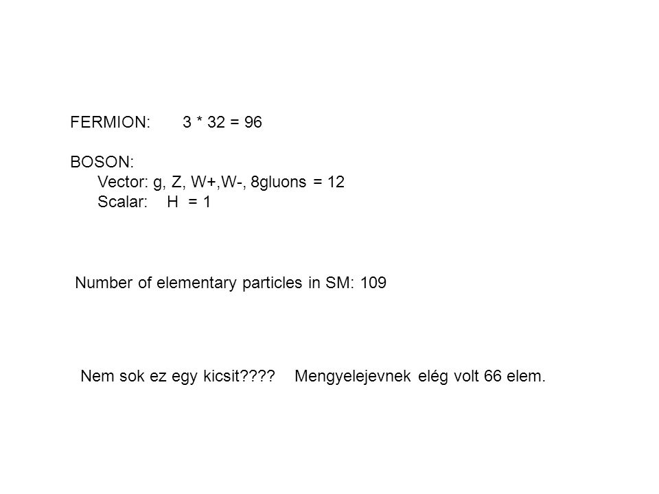 FERMION: 3 * 32 = 96 BOSON: Vector: g, Z, W+,W-, 8gluons = 12. Scalar: H = 1. Number of elementary particles in SM: 109.