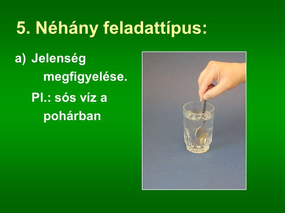 5. Néhány feladattípus: Jelenség megfigyelése. Pl.: sós víz a pohárban