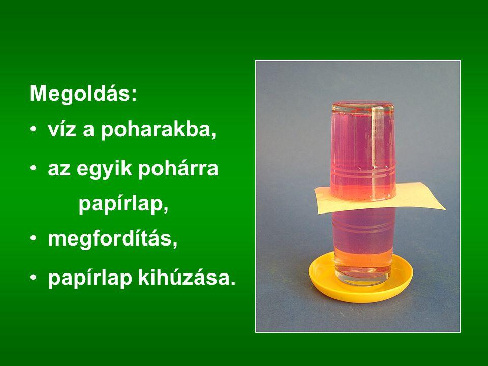 Megoldás: víz a poharakba, az egyik pohárra papírlap, megfordítás, papírlap kihúzása.