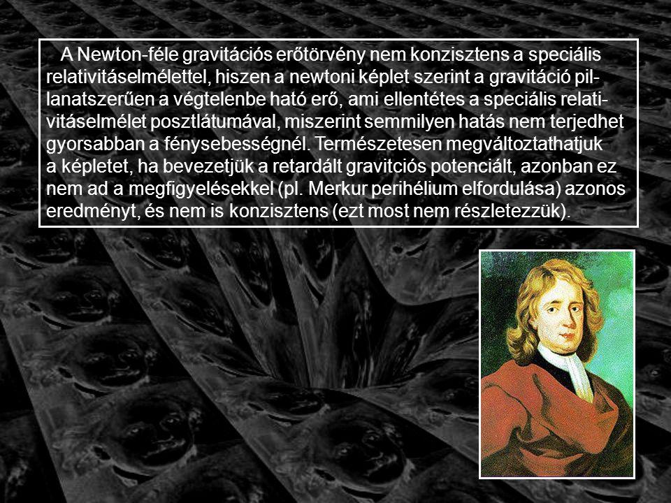 A Newton-féle gravitációs erőtörvény nem konzisztens a speciális relativitáselmélettel, hiszen a newtoni képlet szerint a gravitáció pil-lanatszerűen a végtelenbe ható erő, ami ellentétes a speciális relati-vitáselmélet posztlátumával, miszerint semmilyen hatás nem terjedhet gyorsabban a fénysebességnél. Természetesen megváltoztathatjuk
