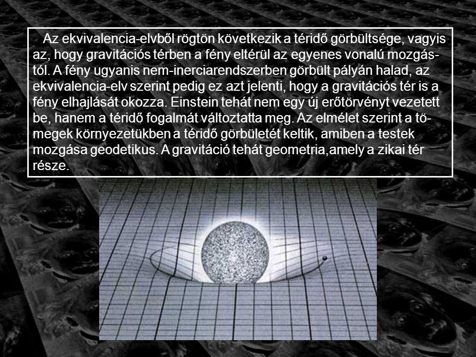 Az ekvivalencia-elvből rögtön következik a téridő görbültsége, vagyis az, hogy gravitációs térben a fény eltérül az egyenes vonalú mozgás-tól.