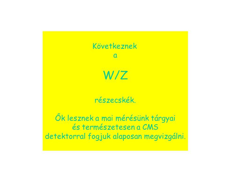 W/Z Következnek a részecskék. Ők lesznek a mai mérésünk tárgyai