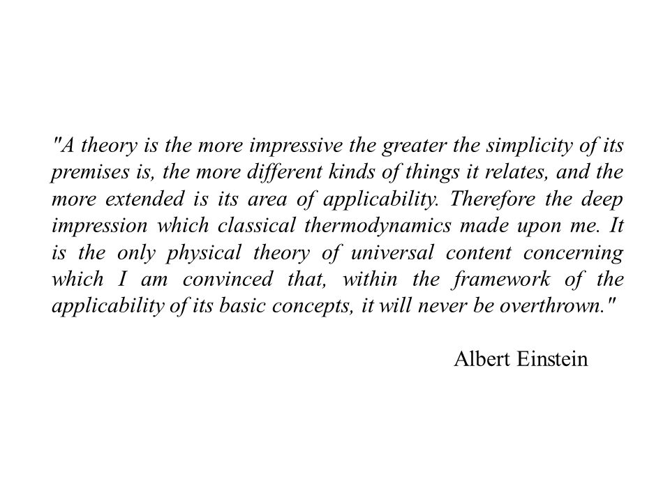 A theory is the more impressive the greater the simplicity of its premises is, the more different kinds of things it relates, and the more extended is its area of applicability. Therefore the deep impression which classical thermodynamics made upon me. It is the only physical theory of universal content concerning which I am convinced that, within the framework of the applicability of its basic concepts, it will never be overthrown.