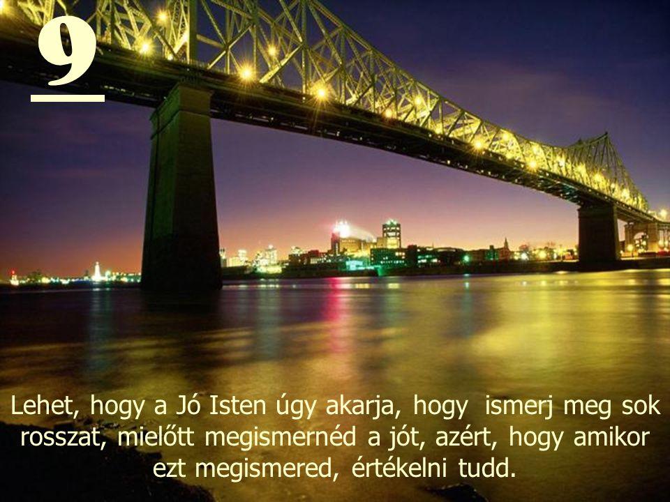 9 Lehet, hogy a Jó Isten úgy akarja, hogy ismerj meg sok rosszat, mielőtt megismernéd a jót, azért, hogy amikor ezt megismered, értékelni tudd.