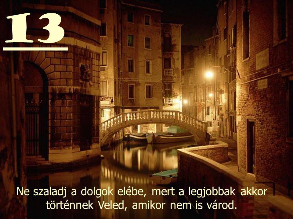 13 Ne szaladj a dolgok elébe, mert a legjobbak akkor történnek Veled, amikor nem is várod.