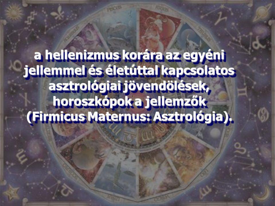 a hellenizmus korára az egyéni jellemmel és életúttal kapcsolatos asztrológiai jövendölések, horoszkópok a jellemzők (Firmicus Maternus: Asztrológia).