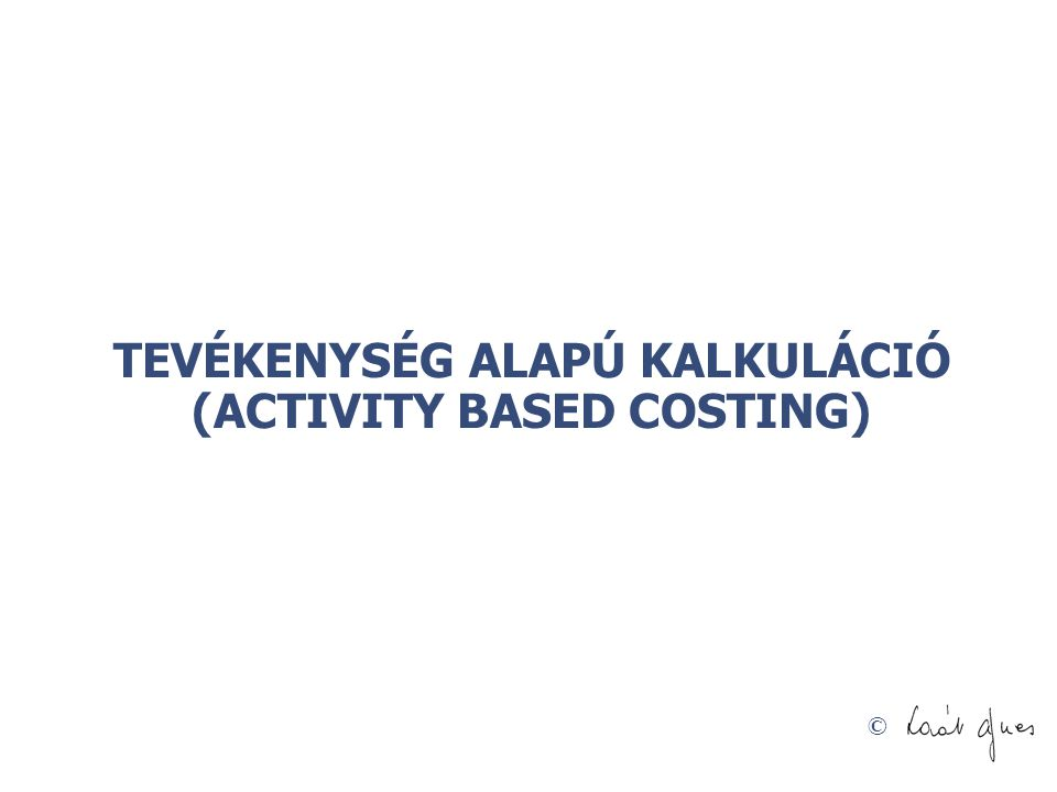 TEVÉKENYSÉG ALAPÚ KALKULÁCIÓ (ACTIVITY BASED COSTING)