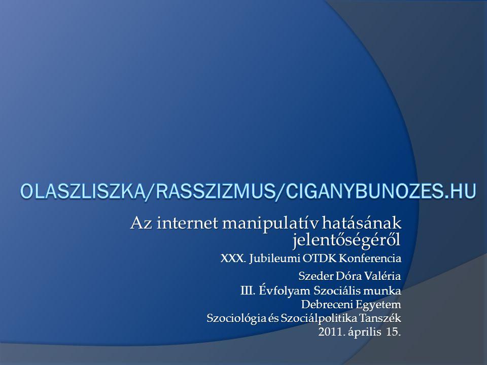 olaszliszka/rasszizmus/ciganybunozes.hu Az internet manipulatív hatásának jelentőségéről. XXX. Jubileumi OTDK Konferencia.