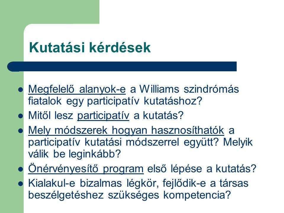 Kutatási kérdések Megfelelő alanyok-e a Williams szindrómás fiatalok egy participatív kutatáshoz Mitől lesz participatív a kutatás
