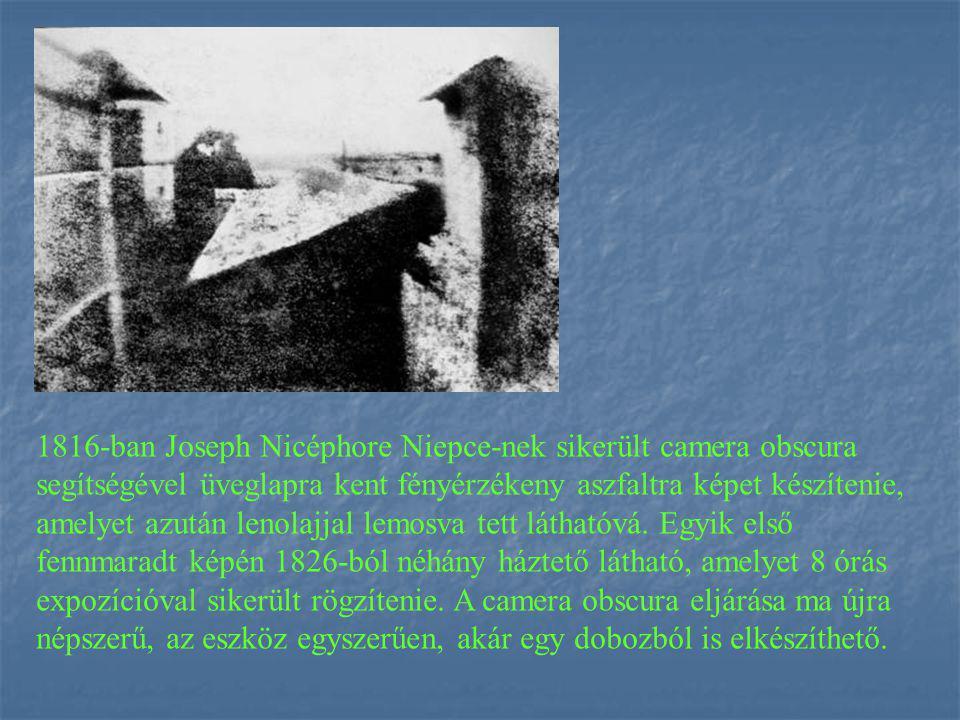 1816-ban Joseph Nicéphore Niepce-nek sikerült camera obscura segítségével üveglapra kent fényérzékeny aszfaltra képet készítenie, amelyet azután lenolajjal lemosva tett láthatóvá.