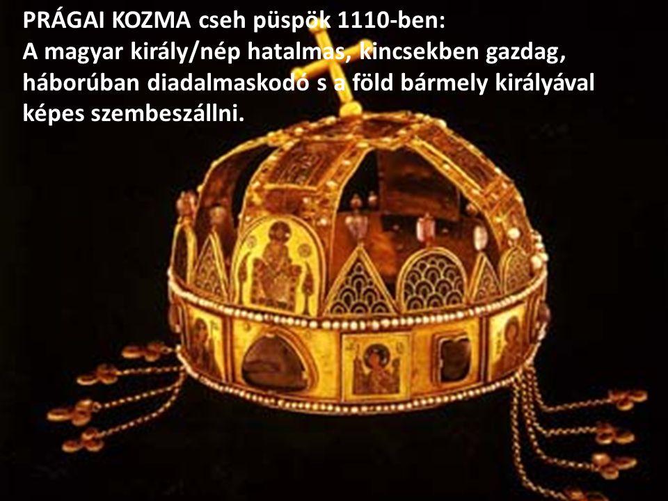 PRÁGAI KOZMA cseh püspök 1110-ben: A magyar király/nép hatalmas, kincsekben gazdag, háborúban diadalmaskodó s a föld bármely királyával képes szembeszállni.