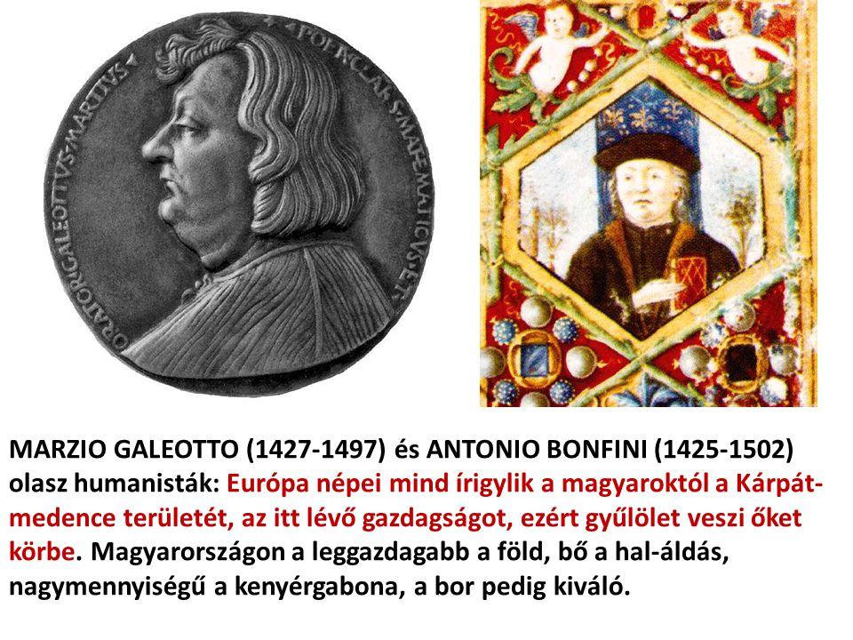 MARZIO GALEOTTO (1427-1497) és ANTONIO BONFINI (1425-1502) olasz humanisták: Európa népei mind írigylik a magyaroktól a Kárpát-medence területét, az itt lévő gazdagságot, ezért gyűlölet veszi őket körbe.