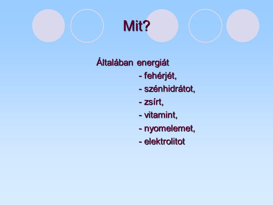 Mit Általában energiát - fehérjét, - szénhidrátot, - zsírt,
