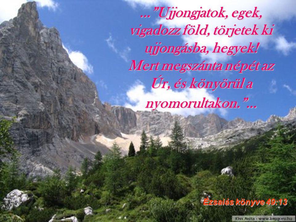 … Ujjongjatok, egek, vigadozz föld, törjetek ki ujjongásba, hegyek