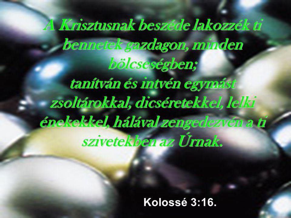 A Krisztusnak beszéde lakozzék ti bennetek gazdagon, minden bölcseségben; tanítván és intvén egymást zsoltárokkal, dicséretekkel, lelki énekekkel, hálával zengedezvén a ti szivetekben az Úrnak.