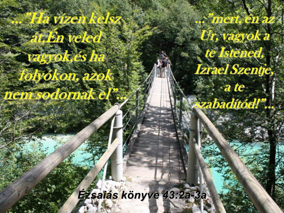 … Ha vízen kelsz át,Én veled vagyok,és ha folyókon, azok nem sodornak el …