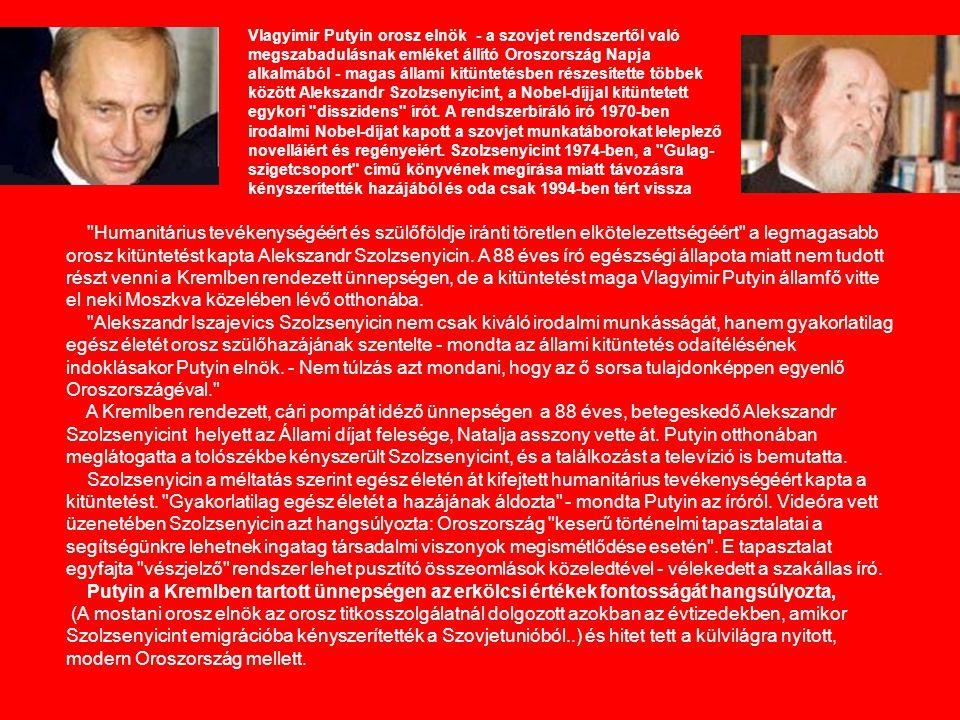 Vlagyimir Putyin orosz elnök - a szovjet rendszertől való megszabadulásnak emléket állító Oroszország Napja alkalmából - magas állami kitüntetésben részesítette többek között Alekszandr Szolzsenyicint, a Nobel-díjjal kitüntetett egykori disszidens írót. A rendszerbíráló író 1970-ben irodalmi Nobel-díjat kapott a szovjet munkatáborokat leleplező novelláiért és regényeiért. Szolzsenyicint 1974-ben, a Gulag-szigetcsoport című könyvének megírása miatt távozásra kényszerítették hazájából és oda csak 1994-ben tért vissza