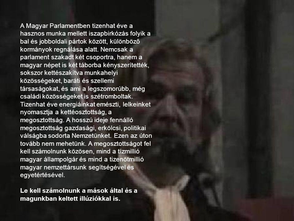 A Magyar Parlamentben tizenhat éve a hasznos munka mellett iszapbirkózás folyik a bal és jobboldali pártok között, különböző kormányok regnálása alatt. Nemcsak a parlament szakadt két csoportra, hanem a magyar népet is két táborba kényszerítették, sokszor kettészakítva munkahelyi közösségeket, baráti és szellemi társaságokat, és ami a legszomorúbb, még családi közösségeket is szétromboltak. Tizenhat éve energiáinkat emészti, lelkeinket nyomasztja a kettéosztottság, a megosztottság. A hosszú ideje fennálló megosztottság gazdasági, erkölcsi, politikai válságba sodorta Nemzetünket. Ezen az úton tovább nem mehetünk. A megosztottságot fel kell számolnunk közösen, mind a tízmillió magyar állampolgár és mind a tizenötmillió magyar nemzettársunk segítségével és egyetértésével.