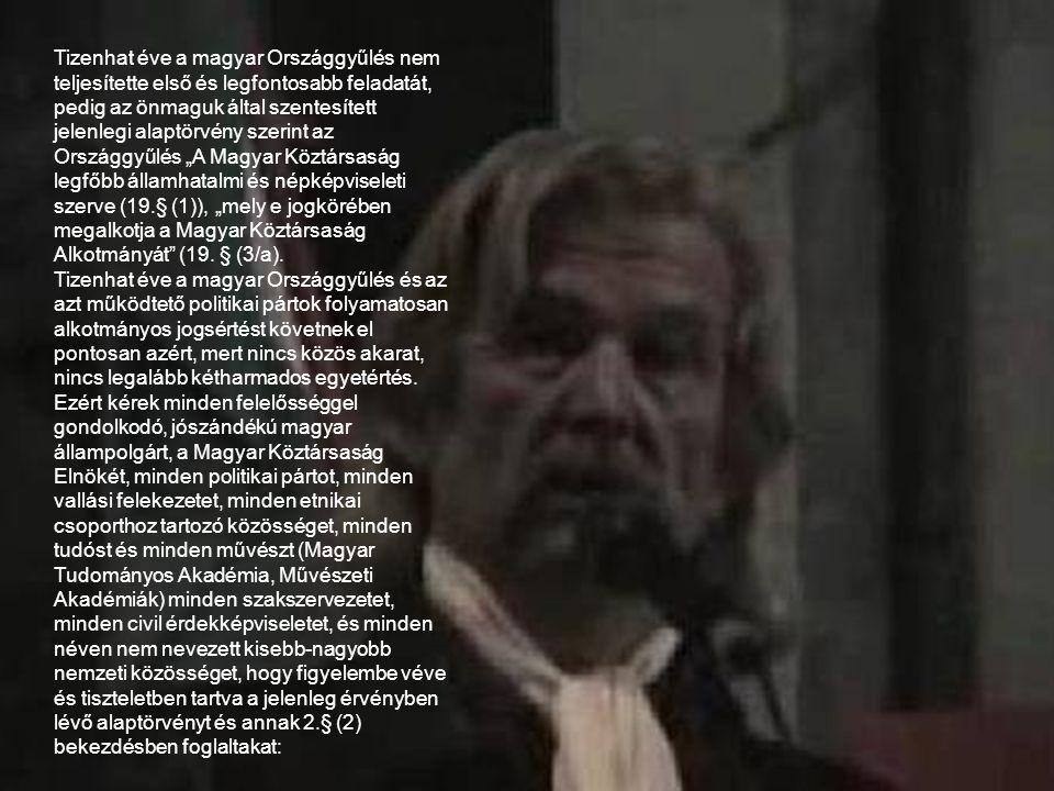 """Tizenhat éve a magyar Országgyűlés nem teljesítette első és legfontosabb feladatát, pedig az önmaguk által szentesített jelenlegi alaptörvény szerint az Országgyűlés """"A Magyar Köztársaság legfőbb államhatalmi és népképviseleti szerve (19.§ (1)), """"mely e jogkörében megalkotja a Magyar Köztársaság Alkotmányát (19. § (3/a)."""