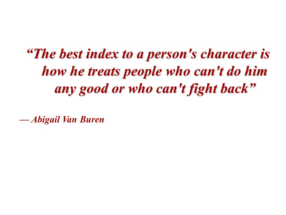 The best index to a person s character is how he treats people who can t do him any good or who can t fight back