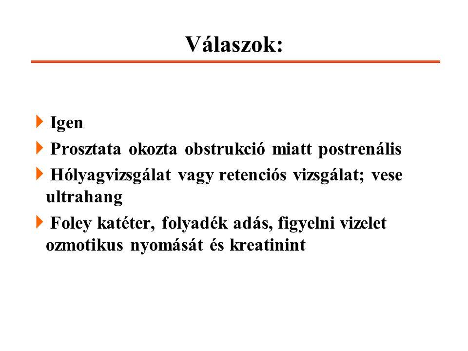 Válaszok: Igen Prosztata okozta obstrukció miatt postrenális