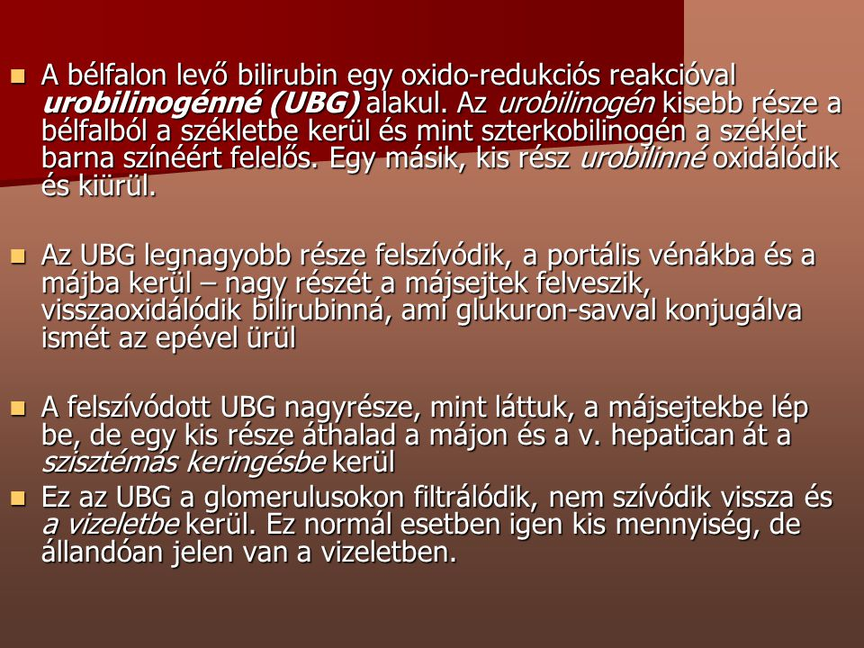 A bélfalon levő bilirubin egy oxido-redukciós reakcióval urobilinogénné (UBG) alakul. Az urobilinogén kisebb része a bélfalból a székletbe kerül és mint szterkobilinogén a széklet barna színéért felelős. Egy másik, kis rész urobilinné oxidálódik és kiürül.